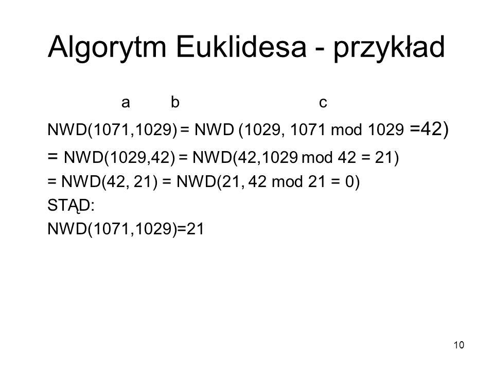 10 Algorytm Euklidesa - przykład abc NWD(1071,1029) = NWD (1029, 1071 mod 1029 =42) = NWD(1029,42) = NWD(42,1029 mod 42 = 21) = NWD(42, 21) = NWD(21,