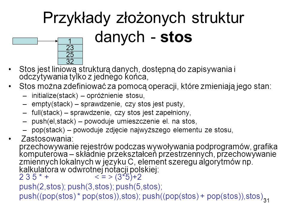 31 Przykłady złożonych struktur danych - stos Stos jest liniową strukturą danych, dostępną do zapisywania i odczytywania tylko z jednego końca, Stos m