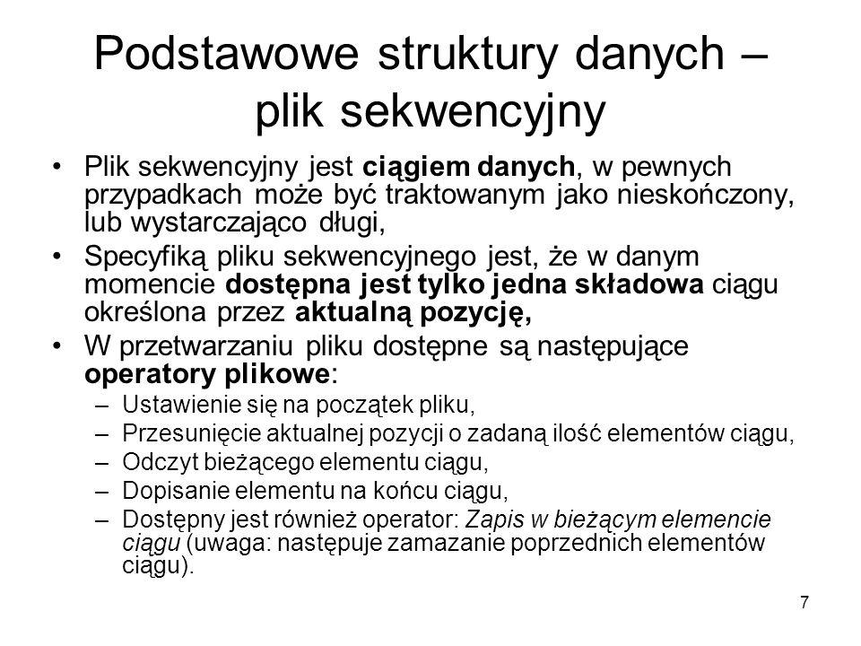 7 Podstawowe struktury danych – plik sekwencyjny Plik sekwencyjny jest ciągiem danych, w pewnych przypadkach może być traktowanym jako nieskończony, l