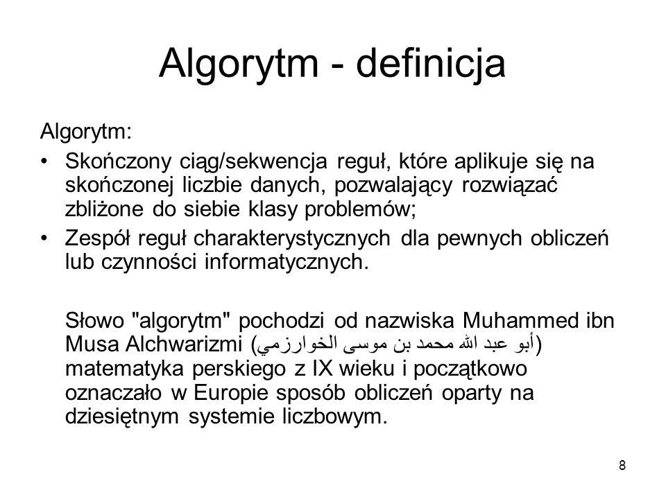 8 Algorytm - definicja Algorytm: Skończony ciąg/sekwencja reguł, które aplikuje się na skończonej liczbie danych, pozwalający rozwiązać zbliżone do si
