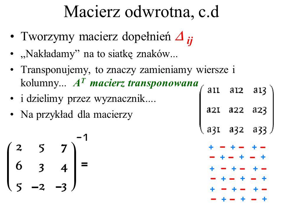 Macierz odwrotna za pomocą wyznaczników Siatka znaków: Obliczamy dopełnienia  ij  ij = wyznacznik powstały przez skreślenie i-tego wiersza i j-tej k