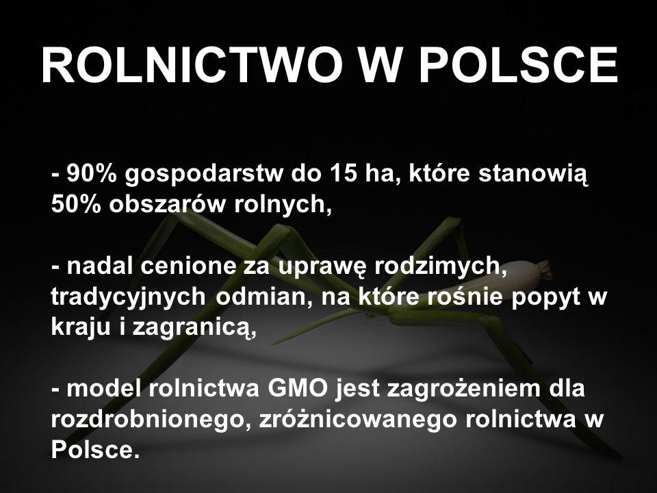 ROLNICTWO W POLSCE - - zakaz upraw i obrotu kukurydzą GMO oraz kolejne zakazy w przypadku dopuszczania na rynki europejskie innych gatunków GMO jedynym zabezpieczeniem polskiej wsi, - sześć krajów Unii Europejskiej, w tym takie potęgi rolne jak Francja i Niemcy, w obronie charakteru i opłacalności rodzimego rolnictwa wprowadziły zakazy upraw i obrotu kukurydzą oraz innymi gatunkami GMO na swoim terytorium.