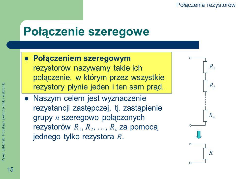 Paweł Jabłoński, Podstawy elektrotechniki i elektroniki 15 Połączenie szeregowe Połączeniem szeregowym rezystorów nazywamy takie ich połączenie, w któ