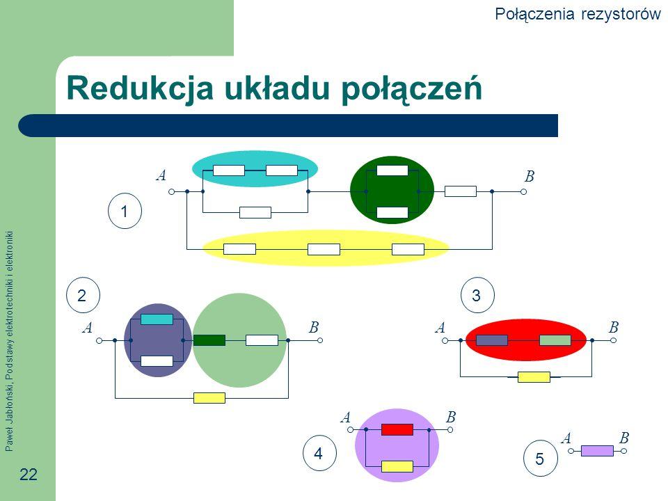 Paweł Jabłoński, Podstawy elektrotechniki i elektroniki 22 Redukcja układu połączeń A B ABAB AB AB 1 23 4 5 Połączenia rezystorów