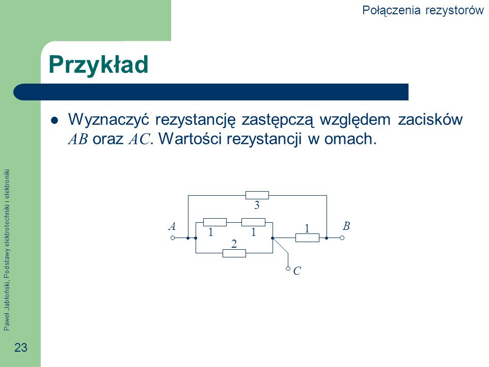 Paweł Jabłoński, Podstawy elektrotechniki i elektroniki 23 Przykład Wyznaczyć rezystancję zastępczą względem zacisków AB oraz AC. Wartości rezystancji