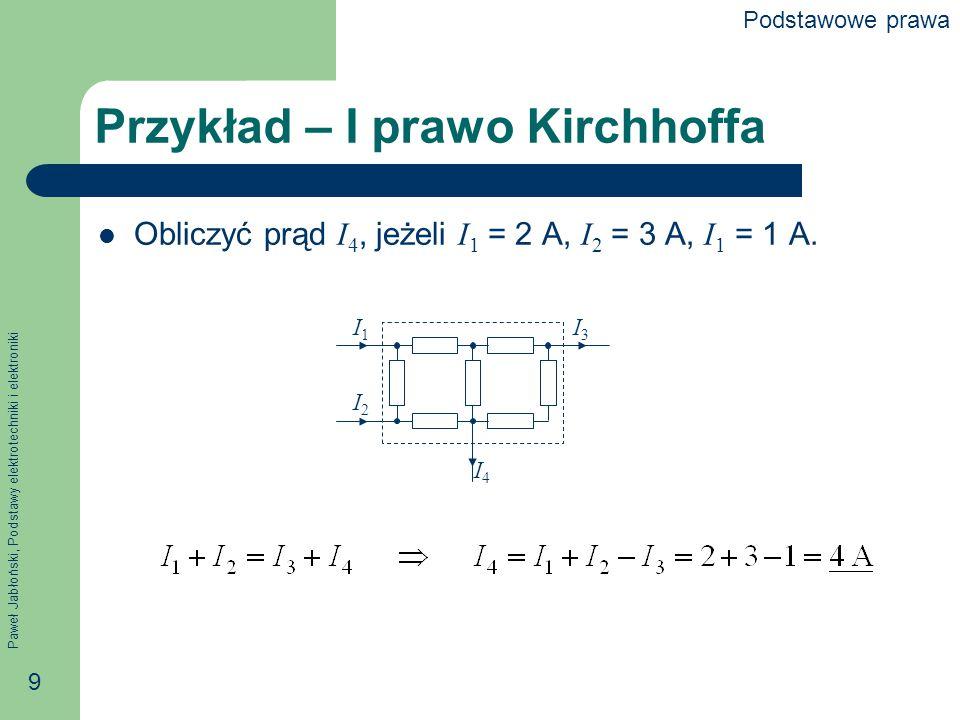 Paweł Jabłoński, Podstawy elektrotechniki i elektroniki 9 Przykład – I prawo Kirchhoffa Obliczyć prąd I 4, jeżeli I 1 = 2 A, I 2 = 3 A, I 1 = 1 A. I1I