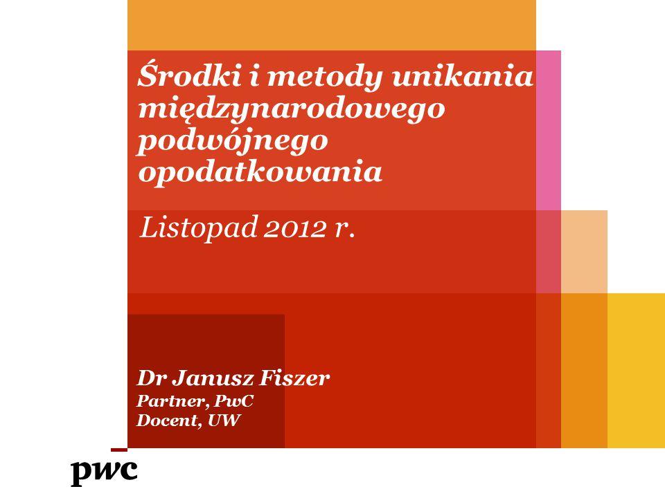 Środki i metody unikania międzynarodowego podwójnego opodatkowania Dr Janusz Fiszer Partner, PwC Docent, UW Listopad 2012 r.