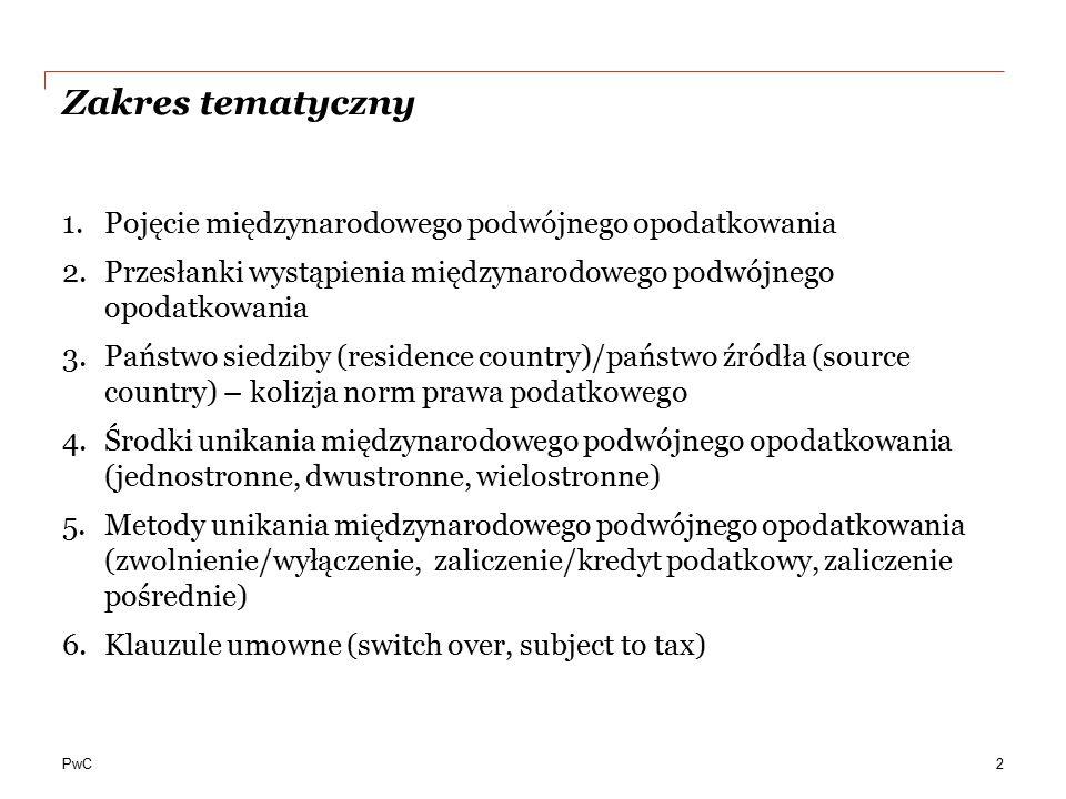 PwC Zakres tematyczny 1.Pojęcie międzynarodowego podwójnego opodatkowania 2.Przesłanki wystąpienia międzynarodowego podwójnego opodatkowania 3.Państwo