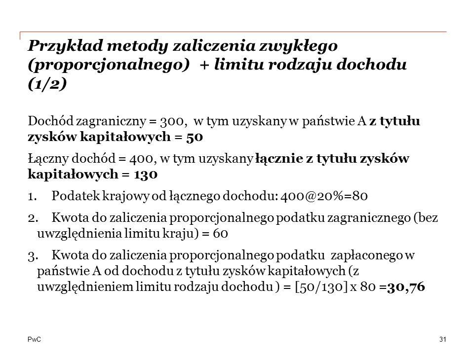 PwC Przykład metody zaliczenia zwykłego (proporcjonalnego) + limitu rodzaju dochodu (1/2) Dochód zagraniczny = 300, w tym uzyskany w państwie A z tytu