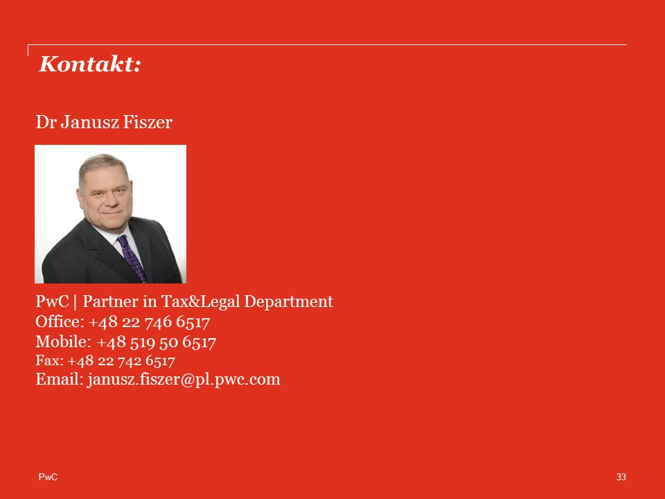 PwC Kontakt: 33 Dr Janusz Fiszer PwC | Partner in Tax&Legal Department Office: +48 22 746 6517 Mobile: +48 519 50 6517 Fax: +48 22 742 6517 Email: janusz.fiszer@pl.pwc.com