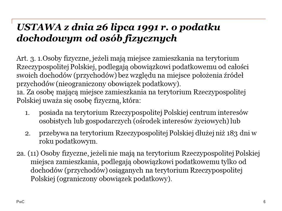 PwC USTAWA z dnia 26 lipca 1991 r. o podatku dochodowym od osób fizycznych Art. 3. 1.Osoby fizyczne, jeżeli mają miejsce zamieszkania na terytorium Rz