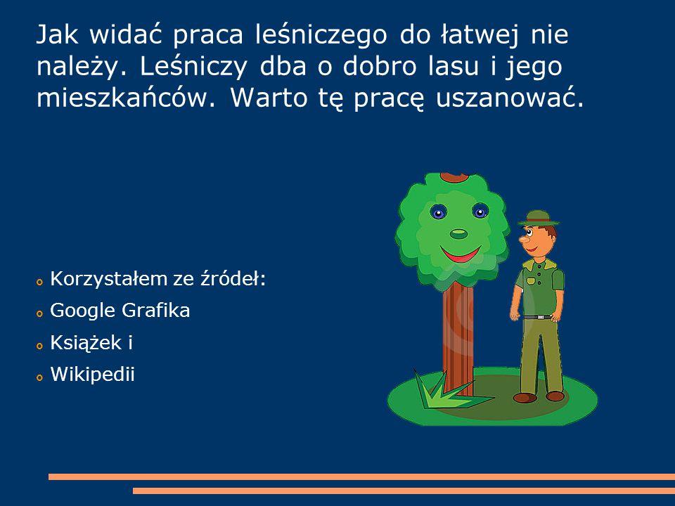 Jak widać praca leśniczego do łatwej nie należy. Leśniczy dba o dobro lasu i jego mieszkańców. Warto tę pracę uszanować.  Korzystałem ze źródeł:  Go