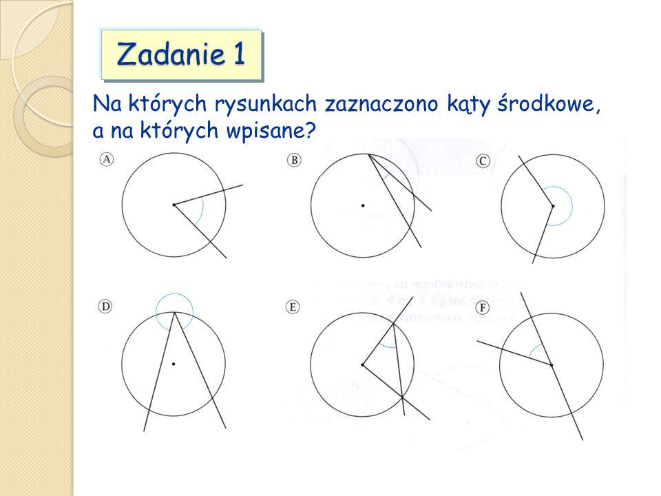 Zadanie 1 Na których rysunkach zaznaczono kąty środkowe, a na których wpisane?
