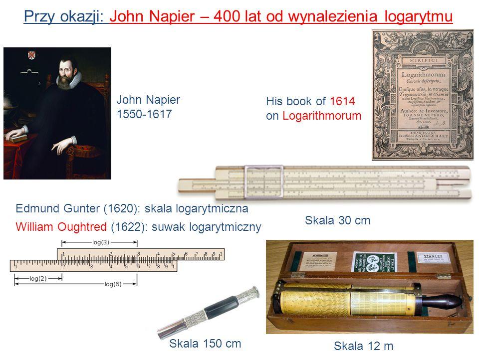 Przy okazji: John Napier – 400 lat od wynalezienia logarytmu 11 John Napier 1550-1617 His book of 1614 on Logarithmorum Skala 30 cm Skala 150 cm Skala 12 m Edmund Gunter (1620): skala logarytmiczna William Oughtred (1622): suwak logarytmiczny