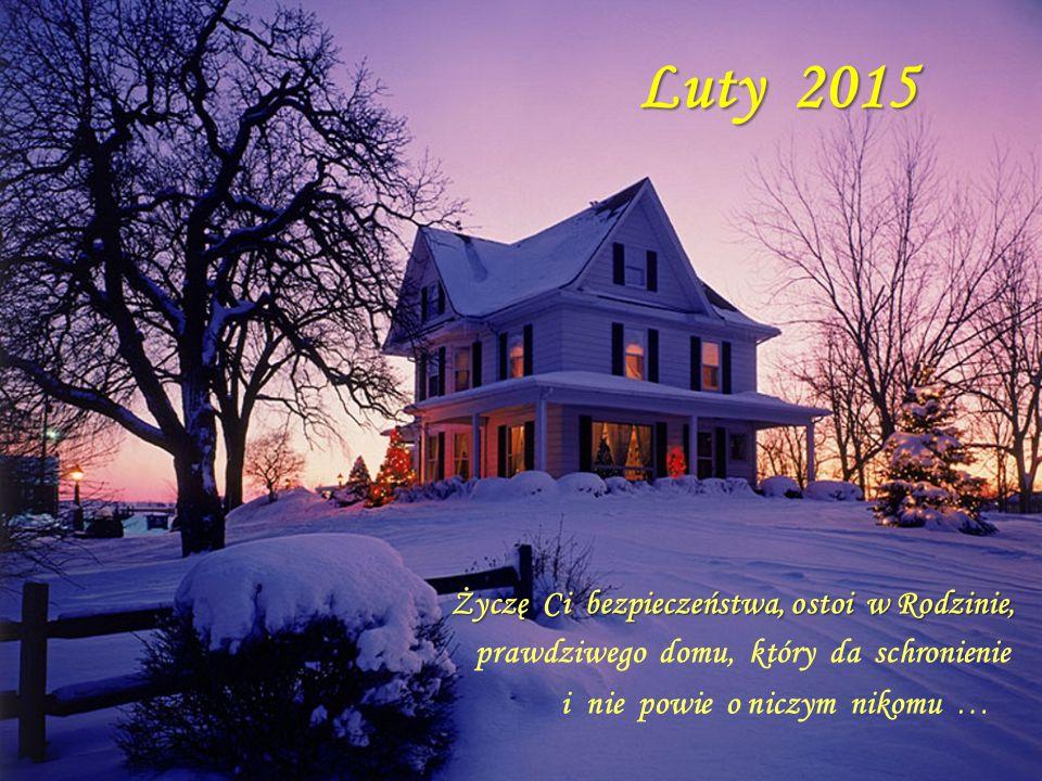 Luty 2015 Życzę Ci bezpieczeństwa, ostoi w Rodzinie, prawdziwego domu, który da schronienie i nie powie o niczym nikomu …