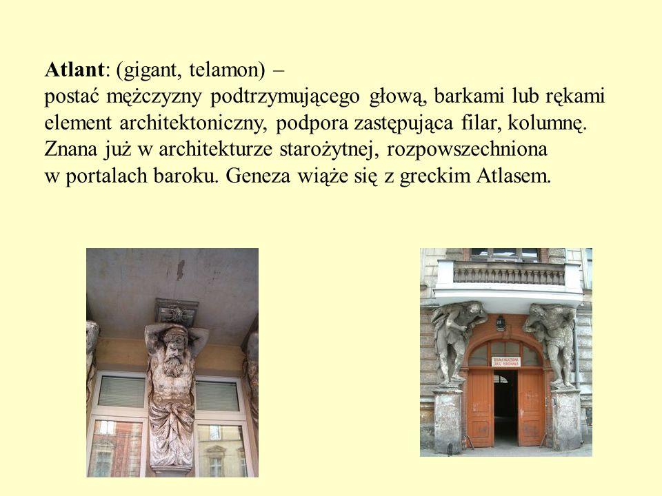 Atlant: (gigant, telamon) – postać mężczyzny podtrzymującego głową, barkami lub rękami element architektoniczny, podpora zastępująca filar, kolumnę. Z