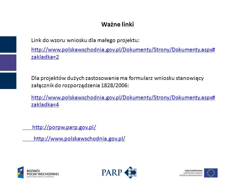 Ważne linki Link do wzoru wniosku dla małego projektu: http://www.polskawschodnia.gov.pl/Dokumenty/Strony/Dokumenty.aspx# zakladka=2 Dla projektów dużych zastosowanie ma formularz wniosku stanowiący załącznik do rozporządzenia 1828/2006: http://www.polskawschodnia.gov.pl/Dokumenty/Strony/Dokumenty.aspx# zakladka=4 http://porpw.parp.gov.pl/ http://www.polskawschodnia.gov.pl/