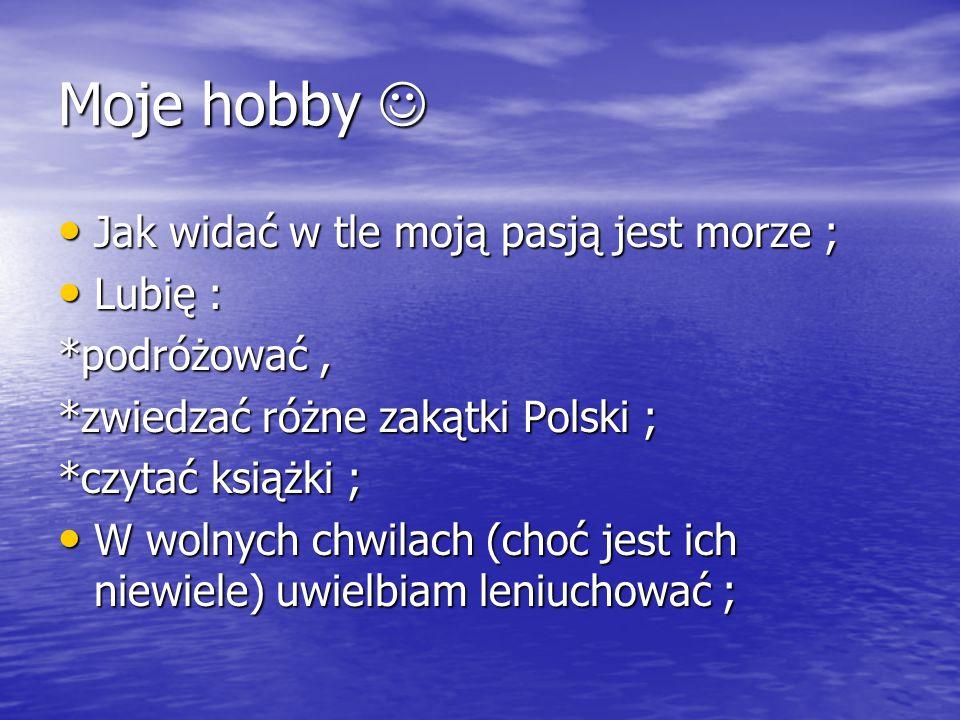 Moje hobby Moje hobby Jak widać w tle moją pasją jest morze ; Jak widać w tle moją pasją jest morze ; Lubię : Lubię : *podróżować, *zwiedzać różne zak