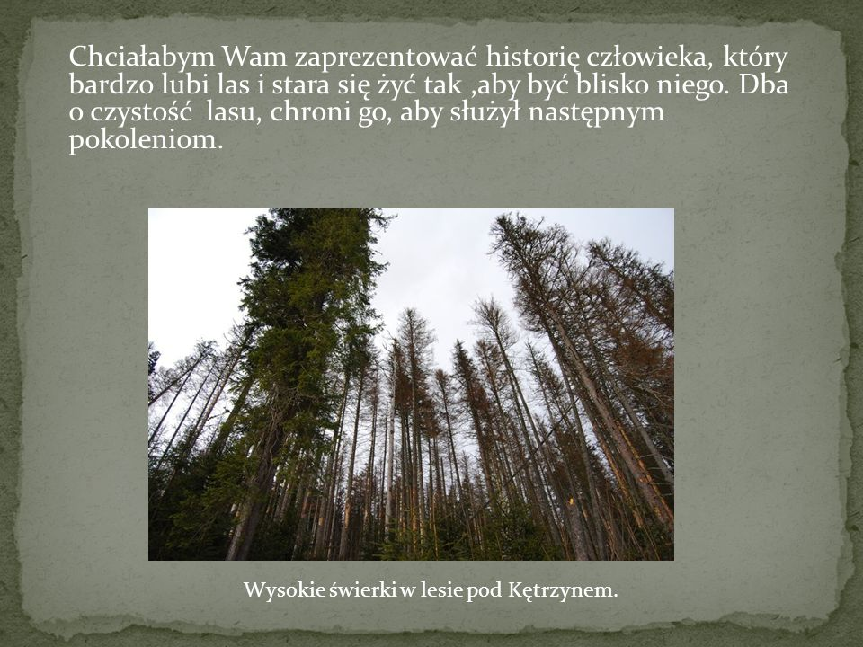 Chciałabym Wam zaprezentować historię człowieka, który bardzo lubi las i stara się żyć tak,aby być blisko niego.