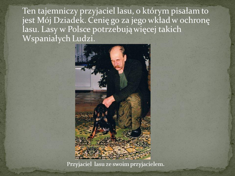 Ten tajemniczy przyjaciel lasu, o którym pisałam to jest Mój Dziadek.