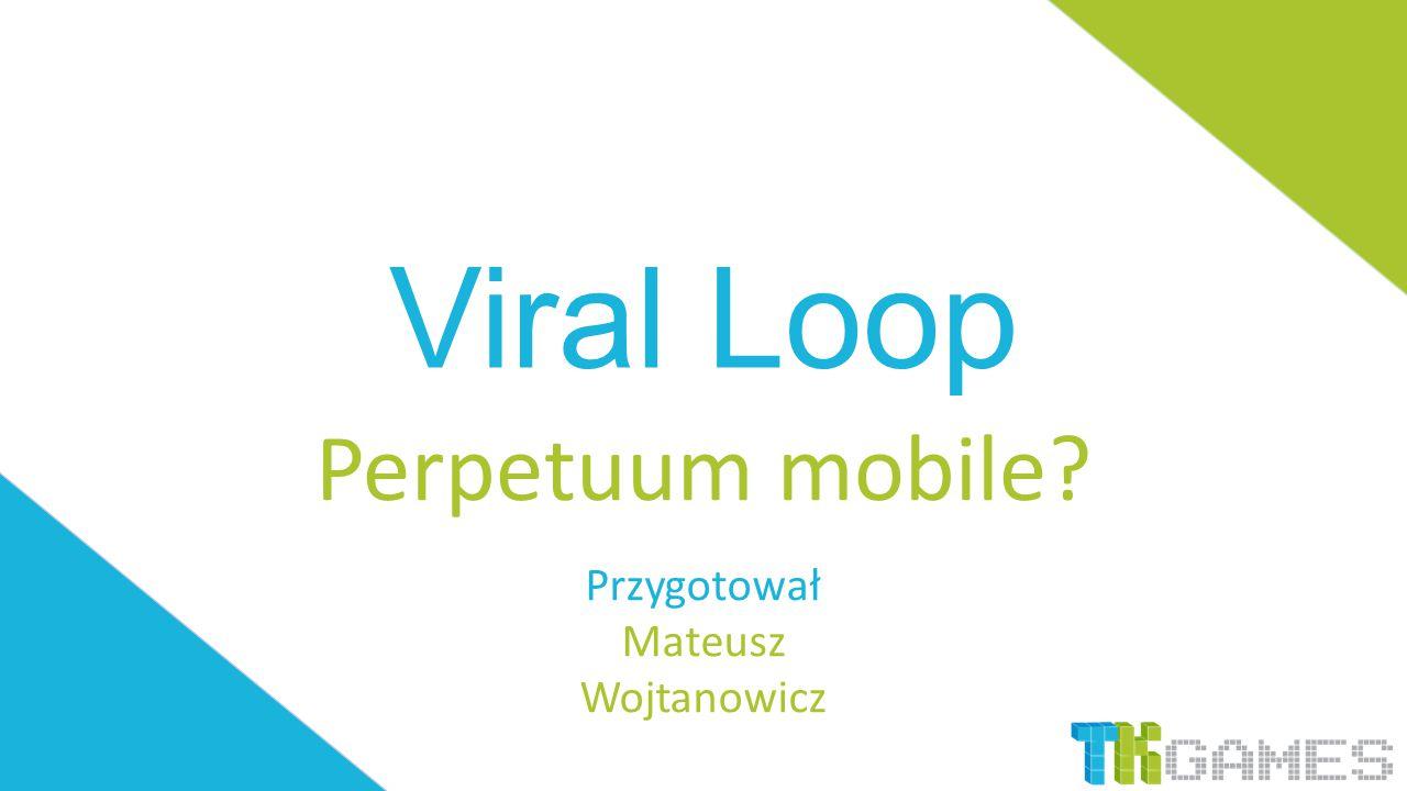 Viral Loop Perpetuum mobile? Przygotował Mateusz Wojtanowicz