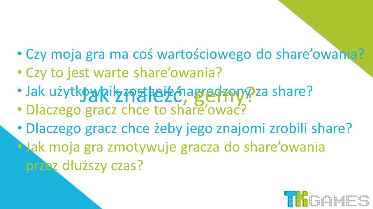 Czy moja gra ma coś wartościowego do share'owania? Czy to jest warte share'owania? Jak użytkownik zostanie nagrodzony za share? Dlaczego gracz chce to