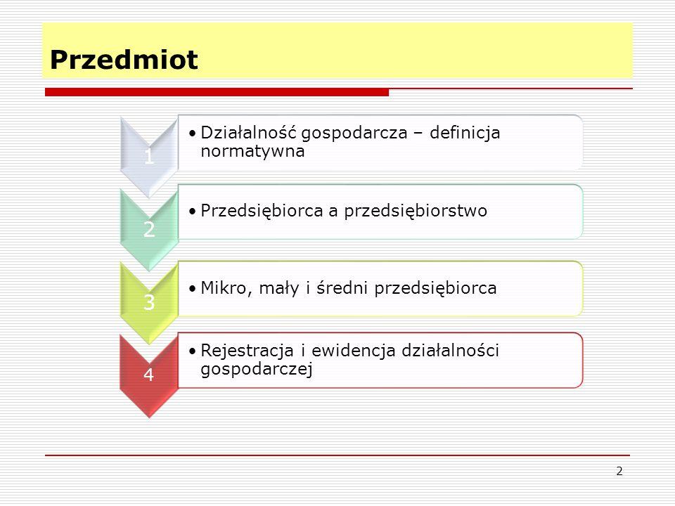 Przedmiot 2 1 Działalność gospodarcza – definicja normatywna 2 Przedsiębiorca a przedsiębiorstwo 3 Mikro, mały i średni przedsiębiorca 4 Rejestracja i ewidencja działalności gospodarczej