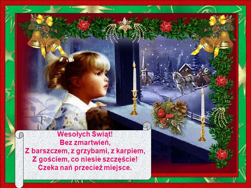 Wesołych Świąt.Bez zmartwień, Z barszczem, z grzybami, z karpiem, Z gościem, co niesie szczęście.
