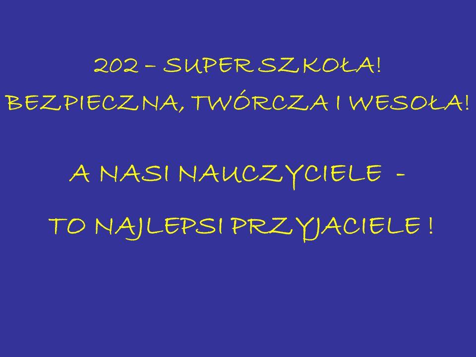 202 – SUPER SZKOŁA! BEZPIECZNA, TWÓRCZA I WESOŁA! A NASI NAUCZYCIELE - TO NAJLEPSI PRZYJACIELE !