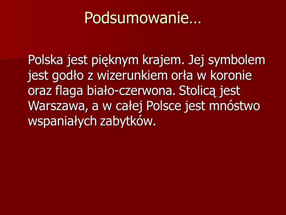 Podsumowanie… Polska jest pięknym krajem. Jej symbolem jest godło z wizerunkiem orła w koronie oraz flaga biało-czerwona. Stolicą jest Warszawa, a w c