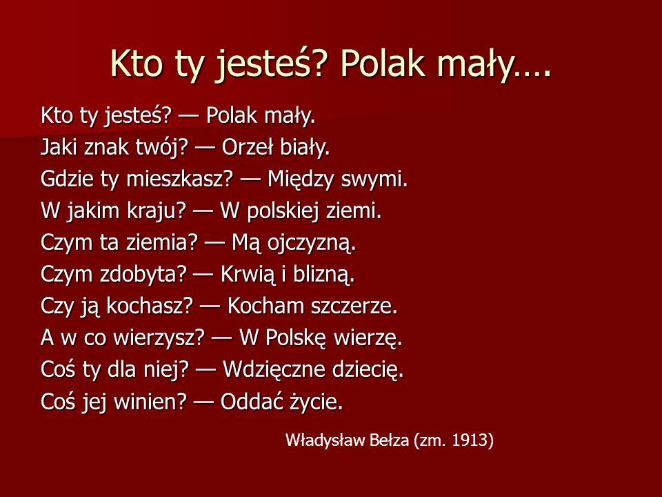 Kto ty jesteś? Polak mały…. Kto ty jesteś? — Polak mały. Jaki znak twój? — Orzeł biały. Gdzie ty mieszkasz? — Między swymi. W jakim kraju? — W polskie