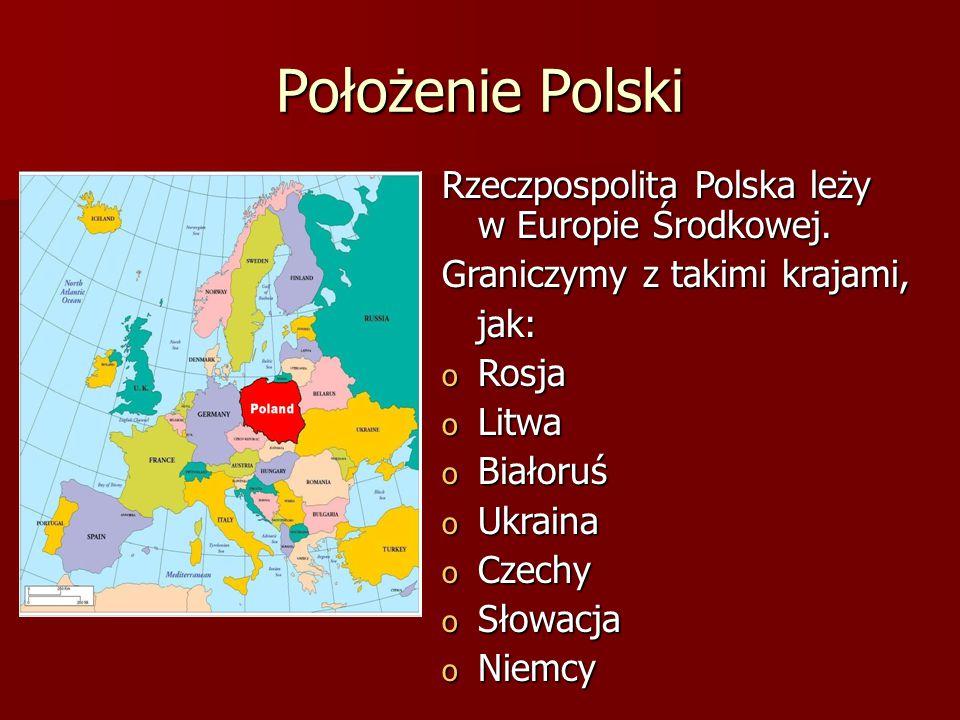Położenie Polski Rzeczpospolita Polska leży w Europie Środkowej. Graniczymy z takimi krajami, jak: jak: o Rosja o Litwa o Białoruś o Ukraina o Czechy