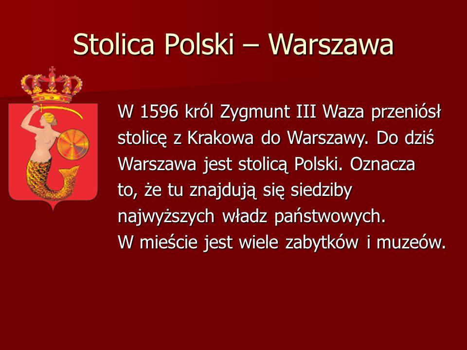 Stolica Polski – Warszawa W 1596 król Zygmunt III Waza przeniósł stolicę z Krakowa do Warszawy. Do dziś Warszawa jest stolicą Polski. Oznacza to, że t