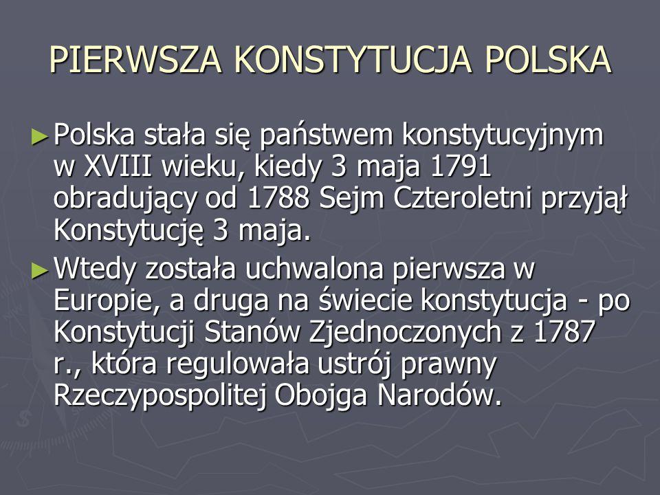 PIERWSZA KONSTYTUCJA POLSKA ► Polska stała się państwem konstytucyjnym w XVIII wieku, kiedy 3 maja 1791 obradujący od 1788 Sejm Czteroletni przyjął Ko