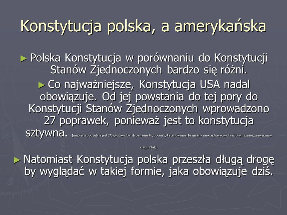 Konstytucja polska, a amerykańska ► Polska Konstytucja w porównaniu do Konstytucji Stanów Zjednoczonych bardzo się różni. ► Co najważniejsze, Konstytu