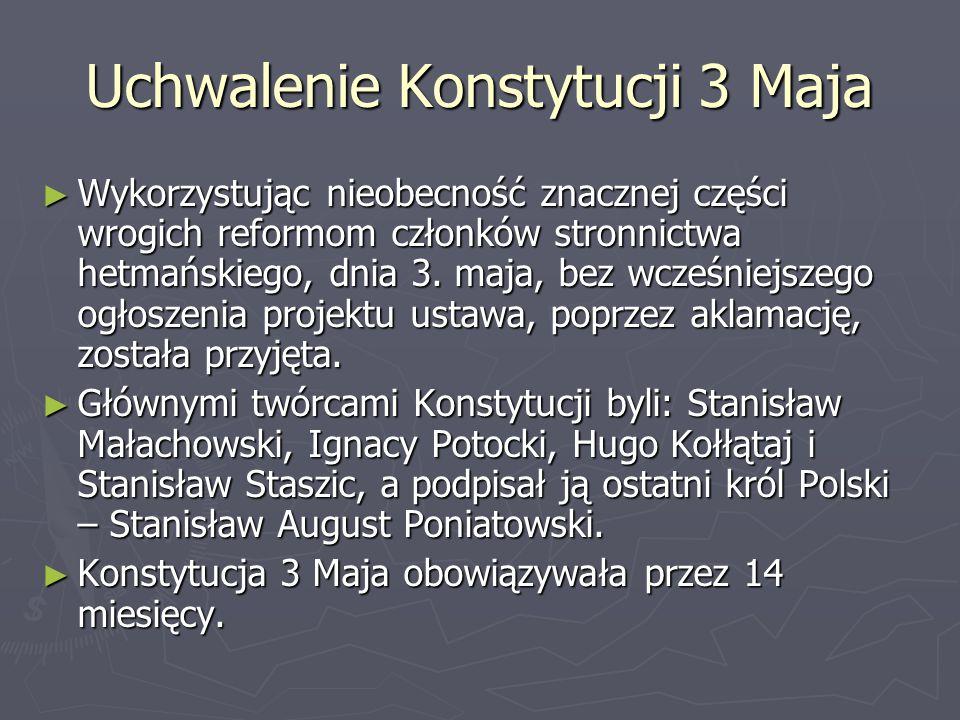 Uchwalenie Konstytucji 3 Maja ► Wykorzystując nieobecność znacznej części wrogich reformom członków stronnictwa hetmańskiego, dnia 3. maja, bez wcześn