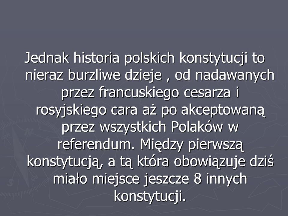Polskie konstytucje ► Konstytucja 3 Maja (1791) ► Konstytucja Księstwa Warszawskiego (1807) ► Konstytucja Królestwa Polskiego (1815) ► Mała Konstytucja 20 II 1919 ► Konstytucja Marcowa (1921) ► Konstytucja Kwietniowa (1935) ► Ustawa Konstytucyjna 17 IX 1947 (Mała Konstytucja) ► Konstytucja PRL (1952) ► Ustawa Konstytucyjna 17 X 1992 (Mała Konstytucja) ► Konstytucja Rzeczypospolitej Polskiej