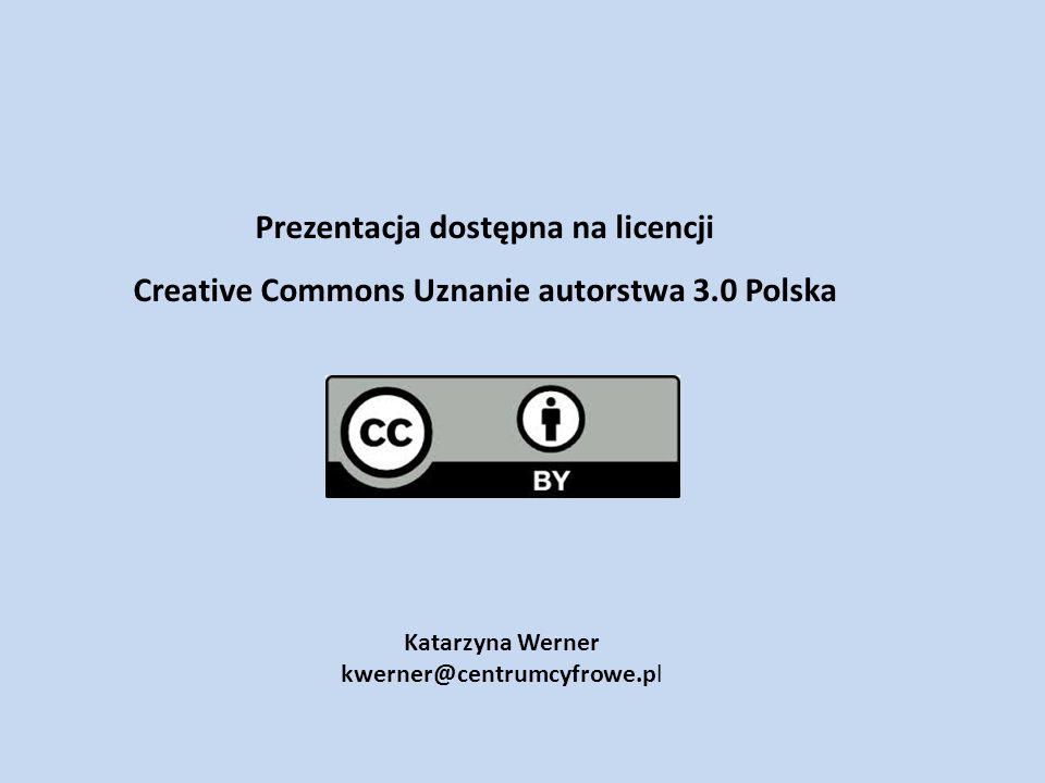 Katarzyna Werner kwerner@centrumcyfrowe.pl Prezentacja dostępna na licencji Creative Commons Uznanie autorstwa 3.0 Polska