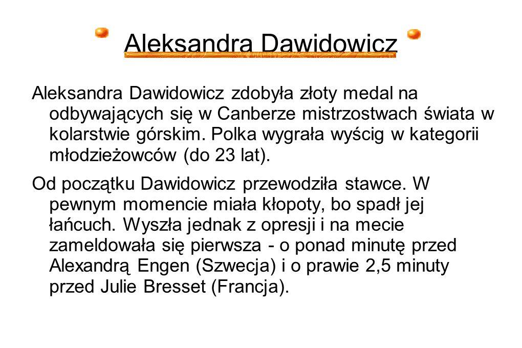 Aleksandra Dawidowicz Aleksandra Dawidowicz zdobyła złoty medal na odbywających się w Canberze mistrzostwach świata w kolarstwie górskim. Polka wygrał