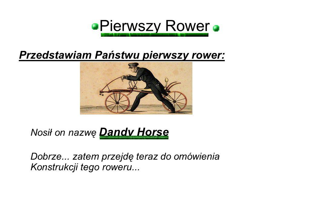 Pierwszy Rower Przedstawiam Państwu pierwszy rower: Nosił on nazwę Dandy Horse Dobrze... zatem przejdę teraz do omówienia Konstrukcji tego roweru...