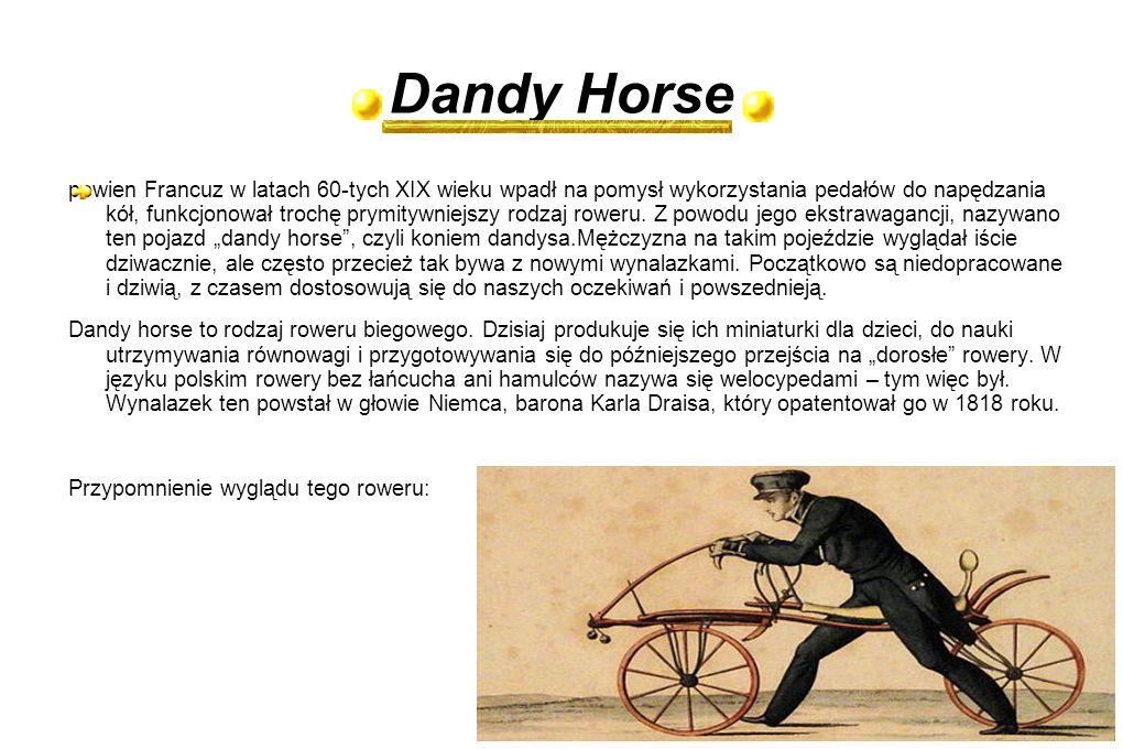 Dandy Horse pewien Francuz w latach 60-tych XIX wieku wpadł na pomysł wykorzystania pedałów do napędzania kół, funkcjonował trochę prymitywniejszy rod