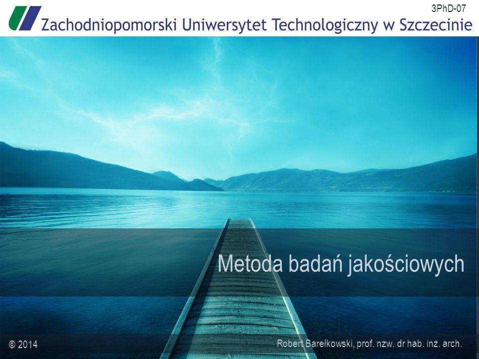 Metoda badań jakościowych Robert Barełkowski, prof. nzw. dr hab. inż. arch. © 2014 3PhD-07
