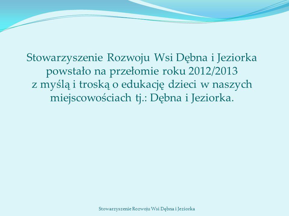 Stowarzyszenie Rozwoju Wsi Dębna i Jeziorka Stowarzyszenie Rozwoju Wsi Dębna i Jeziorka powstało na przełomie roku 2012/2013 z myślą i troską o edukac