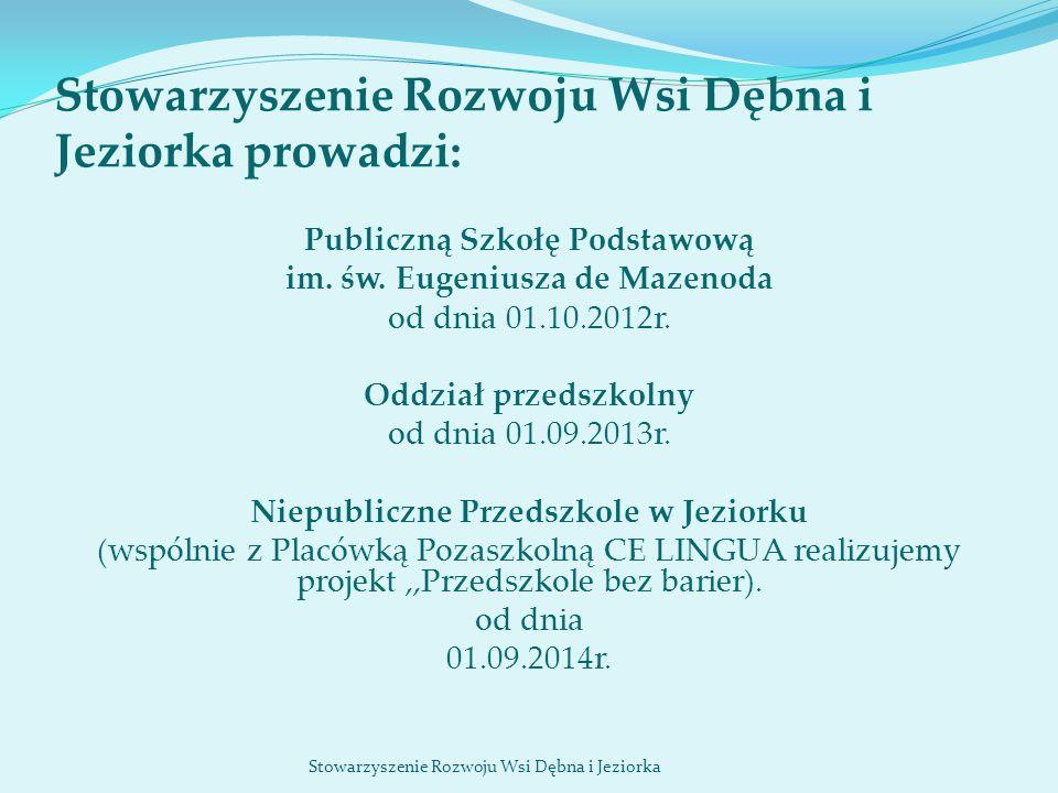 Stowarzyszenie Rozwoju Wsi Dębna i Jeziorka prowadzi: Publiczną Szkołę Podstawową im. św. Eugeniusza de Mazenoda od dnia 01.10.2012r. Oddział przedszk