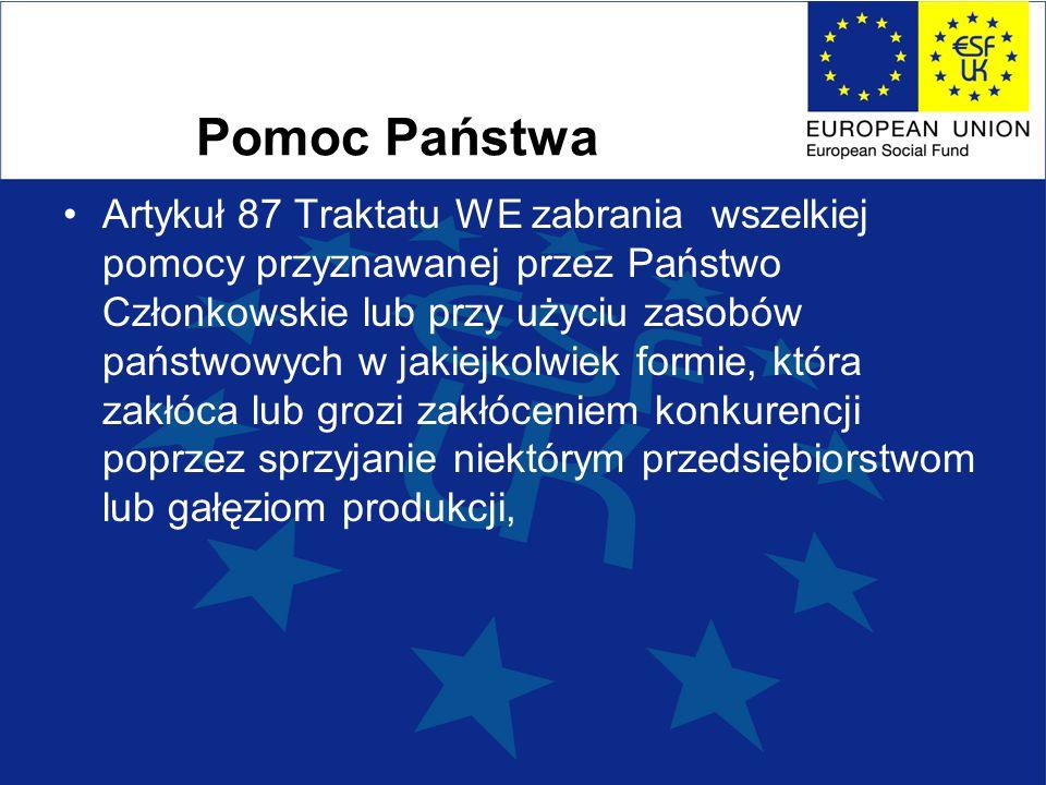 Pomoc Państwa Artykuł 87 Traktatu WE zabrania wszelkiej pomocy przyznawanej przez Państwo Członkowskie lub przy użyciu zasobów państwowych w jakiejkolwiek formie, która zakłóca lub grozi zakłóceniem konkurencji poprzez sprzyjanie niektórym przedsiębiorstwom lub gałęziom produkcji,