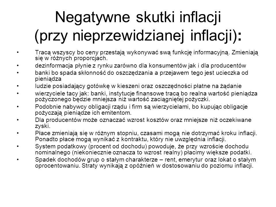 Negatywne skutki inflacji (przy nieprzewidzianej inflacji): Tracą wszyscy bo ceny przestają wykonywać swą funkcję informacyjną. Zmieniają się w różnyc