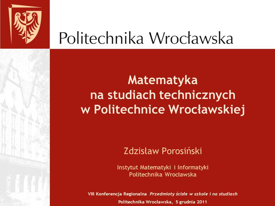 Matematyka na studiach technicznych w Politechnice Wrocławskiej Zdzisław Porosiński Instytut Matematyki i Informatyki Politechnika Wrocławska VIII Konferencja Regionalna Przedmioty ścisłe w szkole i na studiach Politechnika Wrocławska, 5 grudnia 2011