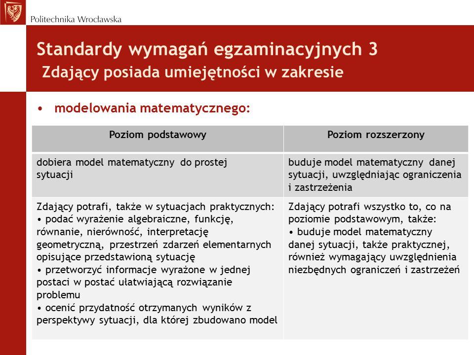 Standardy wymagań egzaminacyjnych 3 Zdający posiada umiejętności w zakresie modelowania matematycznego: Poziom podstawowyPoziom rozszerzony dobiera mo