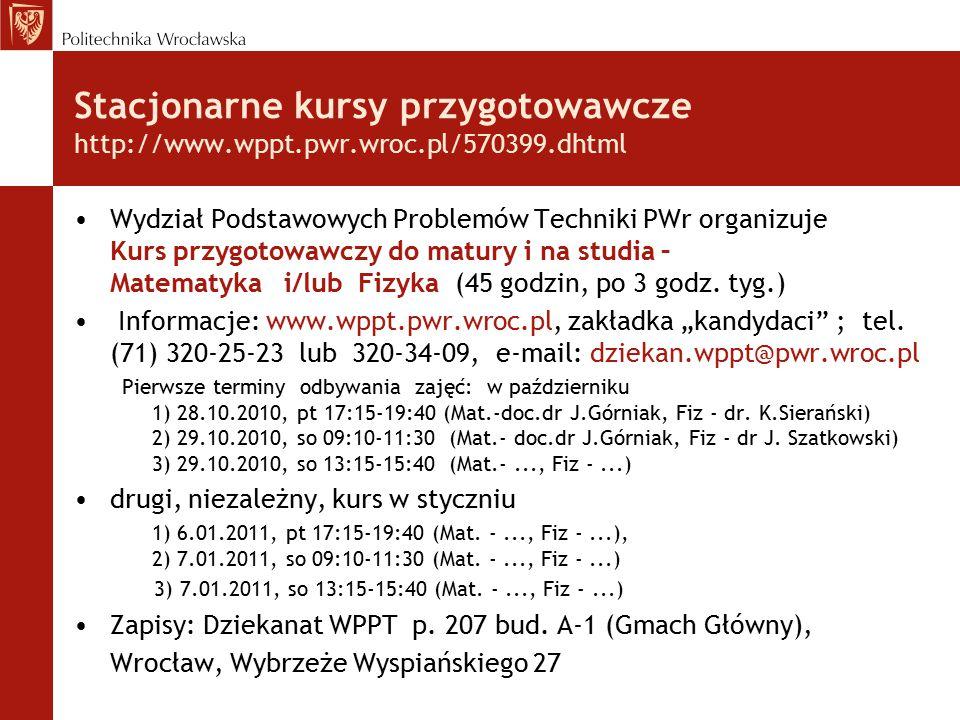 Stacjonarne kursy przygotowawcze http://www.wppt.pwr.wroc.pl/570399.dhtml Wydział Podstawowych Problemów Techniki PWr organizuje Kurs przygotowawczy do matury i na studia – Matematyka i/lub Fizyka (45 godzin, po 3 godz.