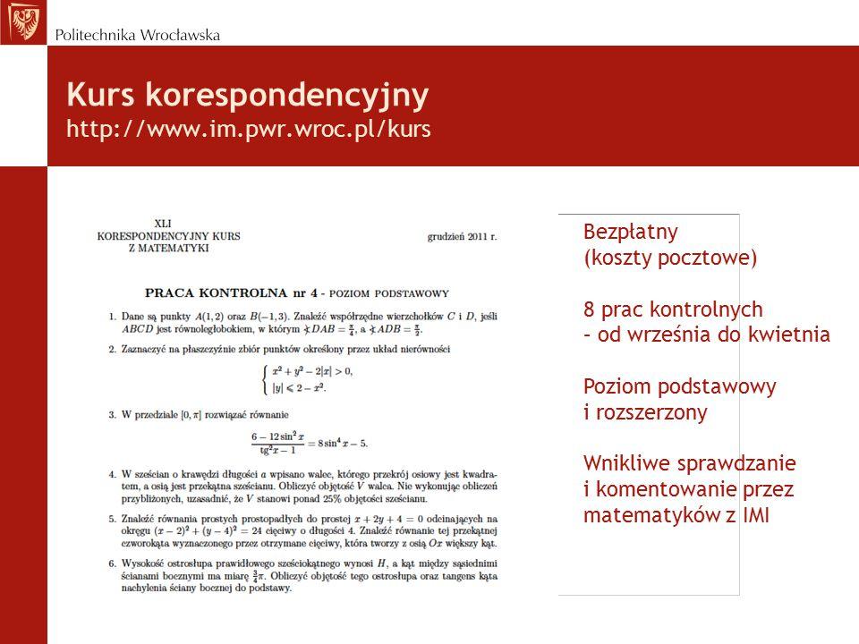 Kurs korespondencyjny http://www.im.pwr.wroc.pl/kurs Bezpłatny (koszty pocztowe) 8 prac kontrolnych – od września do kwietnia Poziom podstawowy i rozszerzony Wnikliwe sprawdzanie i komentowanie przez matematyków z IMI